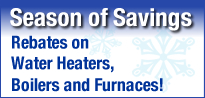 Season of Savings - Rebates on Hot Water Heaters, Boilers and Furnaces